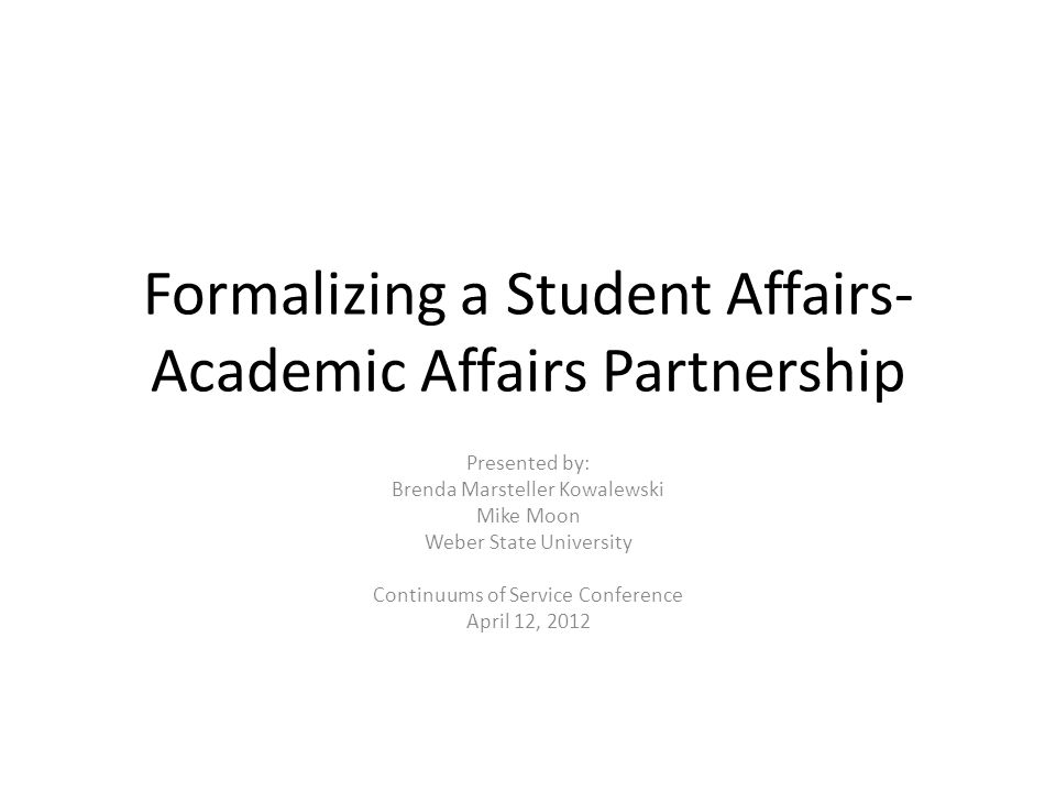 Formalizing a Student Affairs- Academic Affairs Partnership Presented by: Brenda Marsteller Kowalewski Mike Moon Weber State University Continuums of Service Conference April 12, 2012