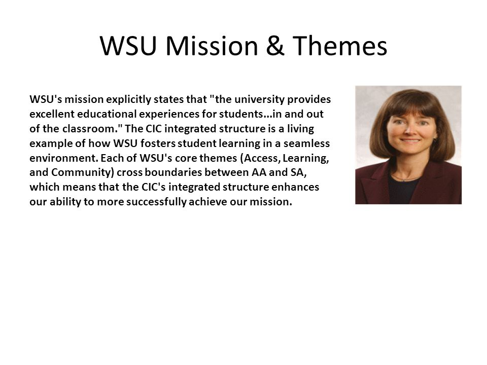 WSU Mission & Themes WSU s mission explicitly states that the university provides excellent educational experiences for students...in and out of the classroom. The CIC integrated structure is a living example of how WSU fosters student learning in a seamless environment.