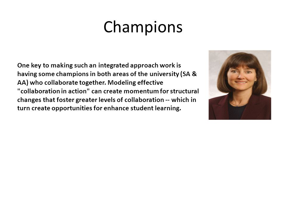 Champions One key to making such an integrated approach work is having some champions in both areas of the university (SA & AA) who collaborate together.