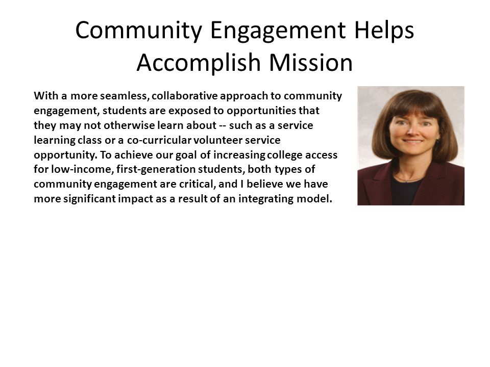 Community Engagement Helps Accomplish Mission With a more seamless, collaborative approach to community engagement, students are exposed to opportunities that they may not otherwise learn about -- such as a service learning class or a co-curricular volunteer service opportunity.