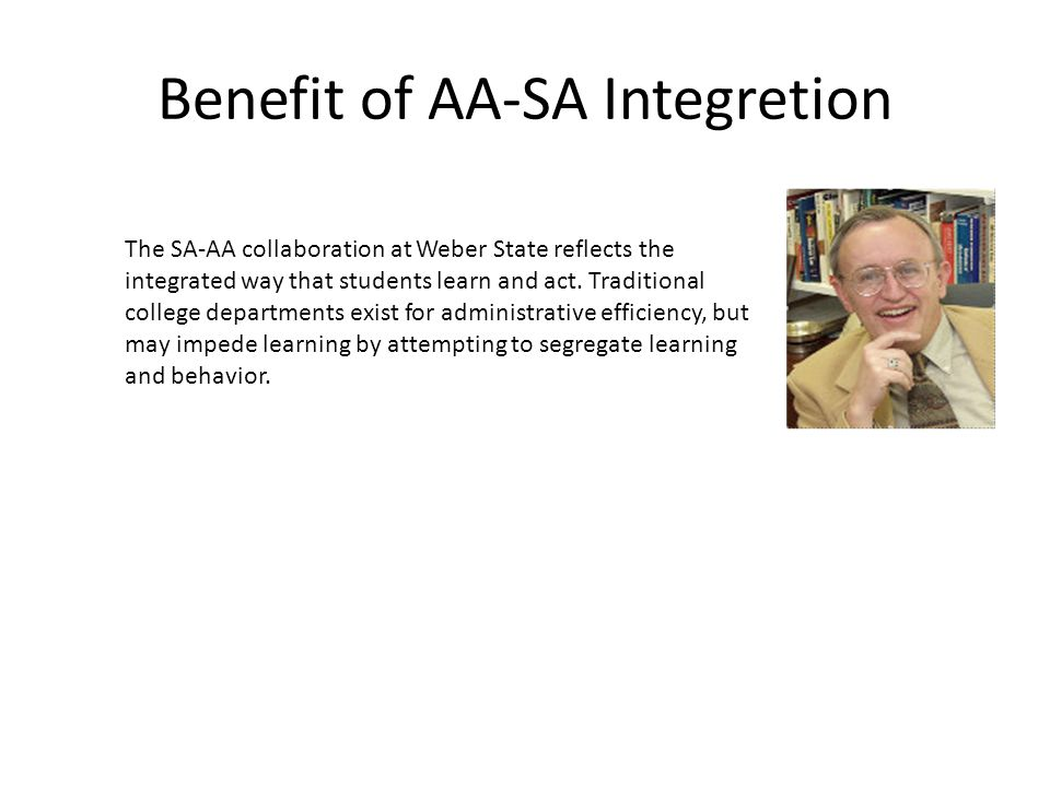 Benefit of AA-SA Integretion The SA-AA collaboration at Weber State reflects the integrated way that students learn and act. Traditional college depar