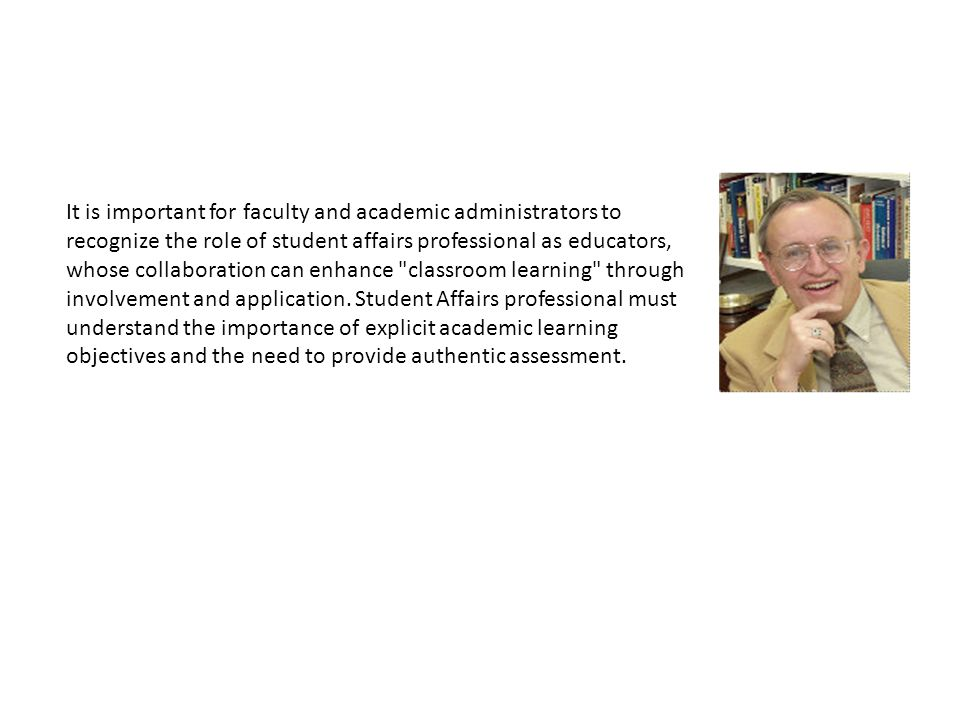 It is important for faculty and academic administrators to recognize the role of student affairs professional as educators, whose collaboration can enhance classroom learning through involvement and application.