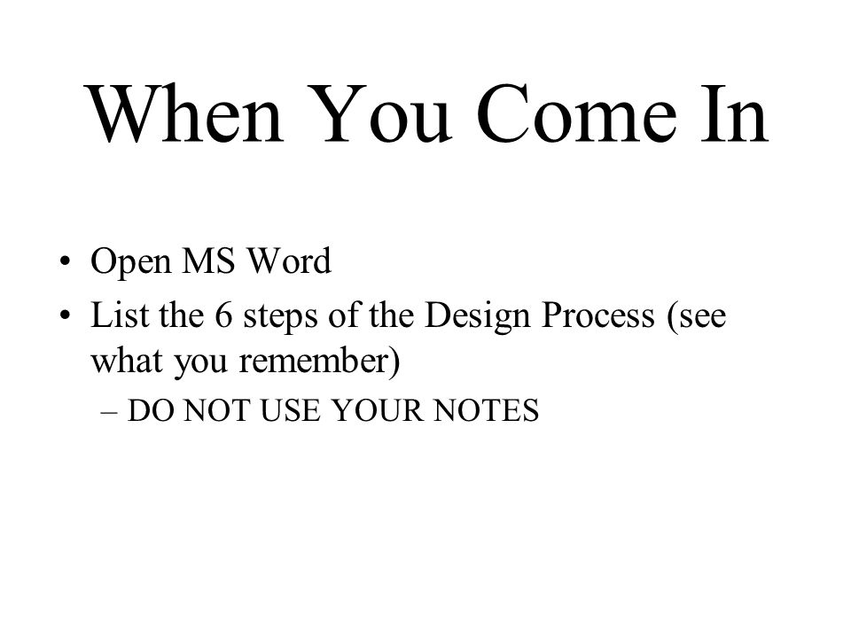 When You Come In Open MS Word List the 6 steps of the Design Process (see what you remember) –DO NOT USE YOUR NOTES