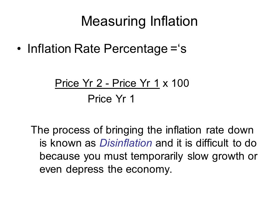Measuring Inflation Inflation Rate Percentage ='s Price Yr 2 - Price Yr 1 x 100 Price Yr 1 The process of bringing the inflation rate down is known as