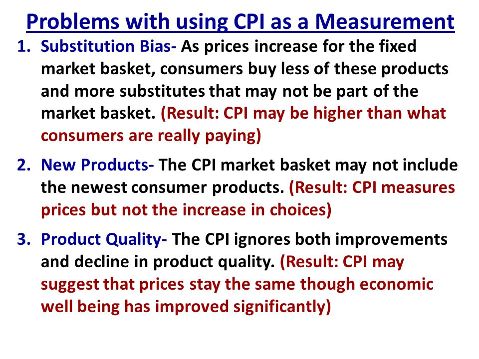 Problems with using CPI as a Measurement 1.Substitution Bias- As prices increase for the fixed market basket, consumers buy less of these products and
