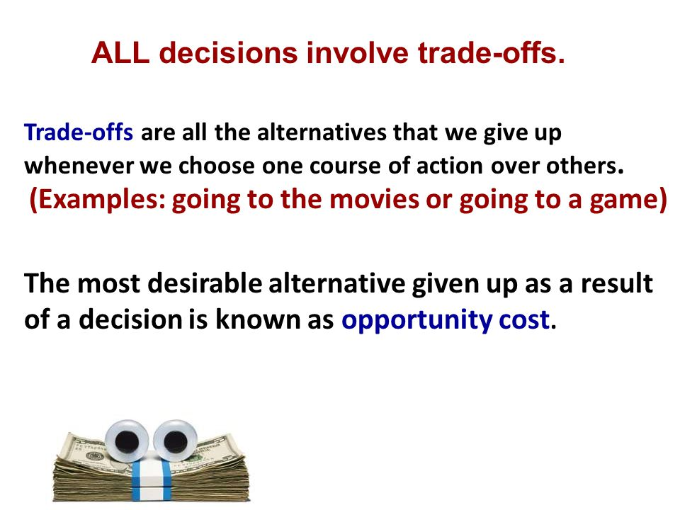ALL decisions involve trade-offs. The most desirable alternative given up as a result of a decision is known as opportunity cost. Trade-offs are all t