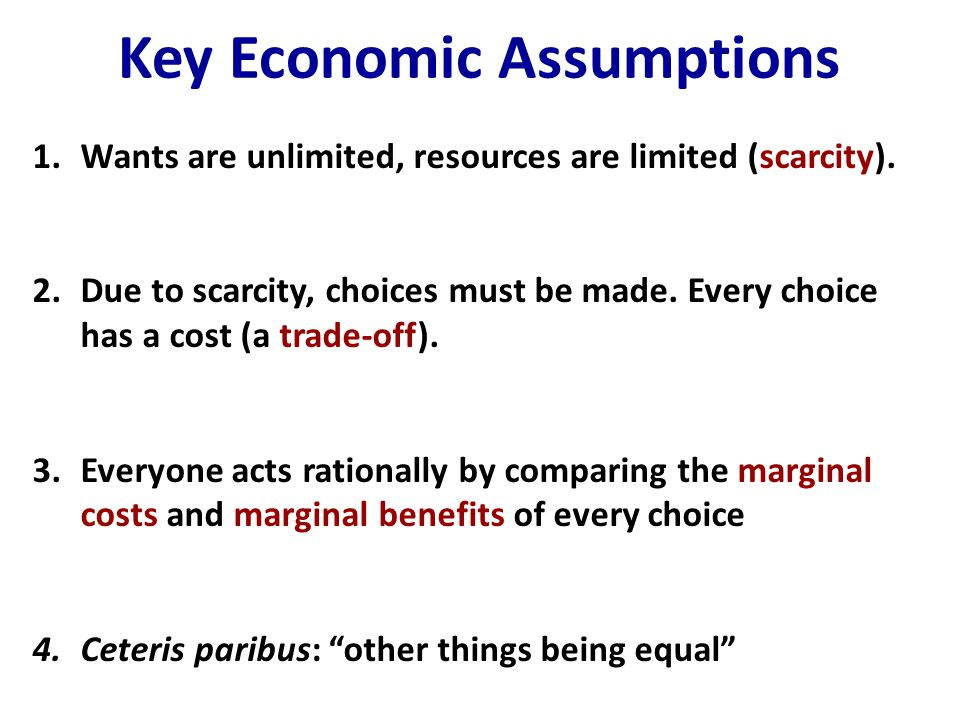 Key Economic Assumptions 1.Wants are unlimited, resources are limited (scarcity). 2.Due to scarcity, choices must be made. Every choice has a cost (a