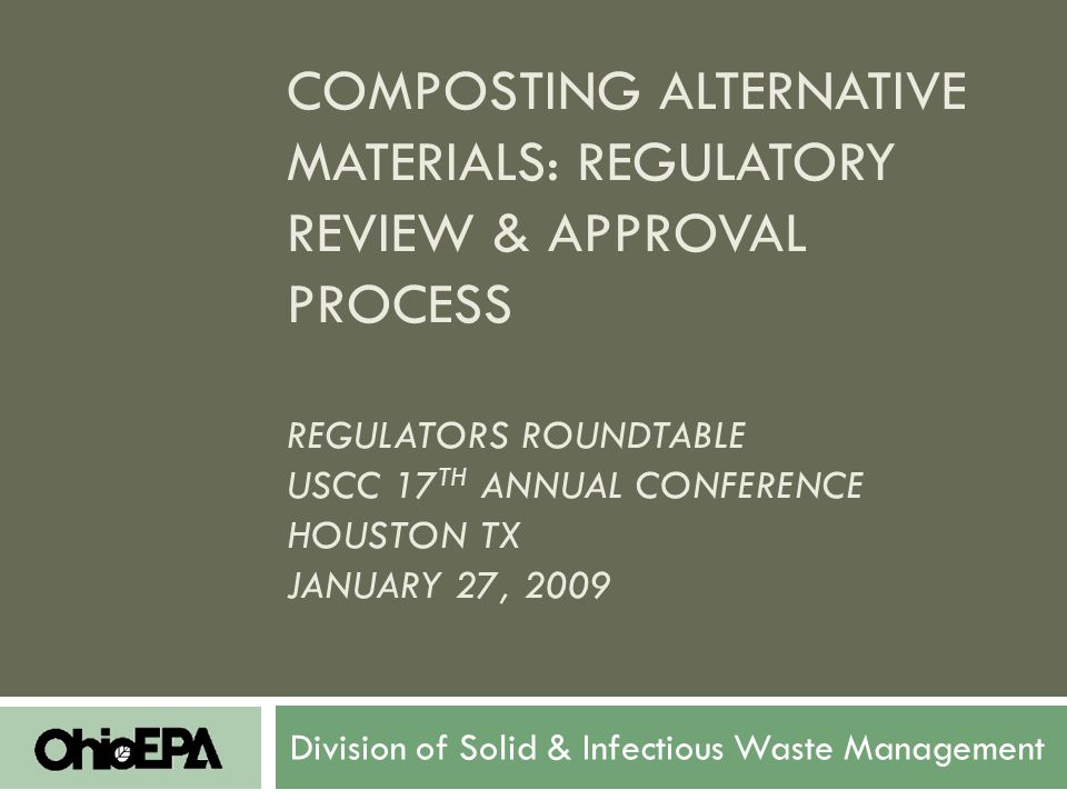 COMPOSTING ALTERNATIVE MATERIALS: REGULATORY REVIEW & APPROVAL PROCESS REGULATORS ROUNDTABLE USCC 17 TH ANNUAL CONFERENCE HOUSTON TX JANUARY 27, 2009 Division of Solid & Infectious Waste Management
