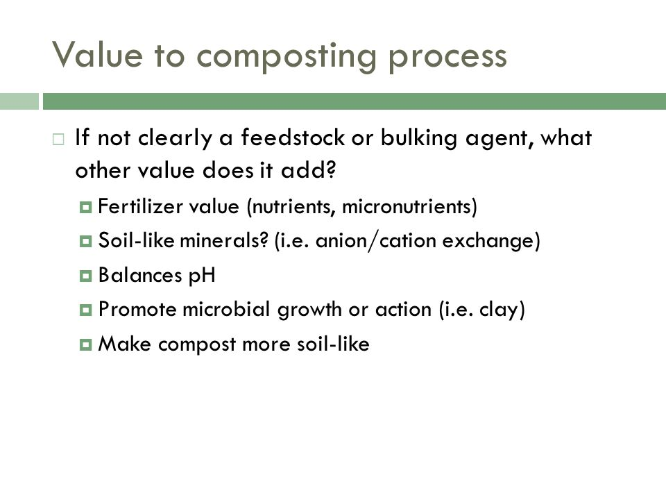 Value to composting process  If not clearly a feedstock or bulking agent, what other value does it add.