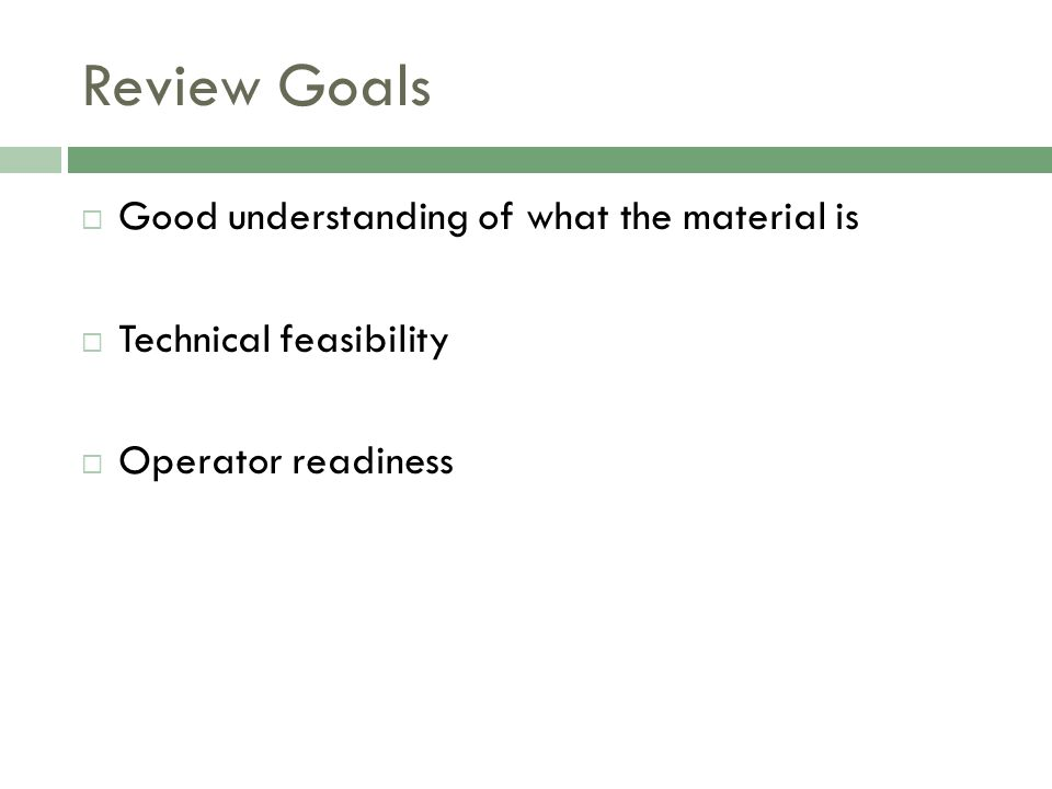 Review Goals  Good understanding of what the material is  Technical feasibility  Operator readiness