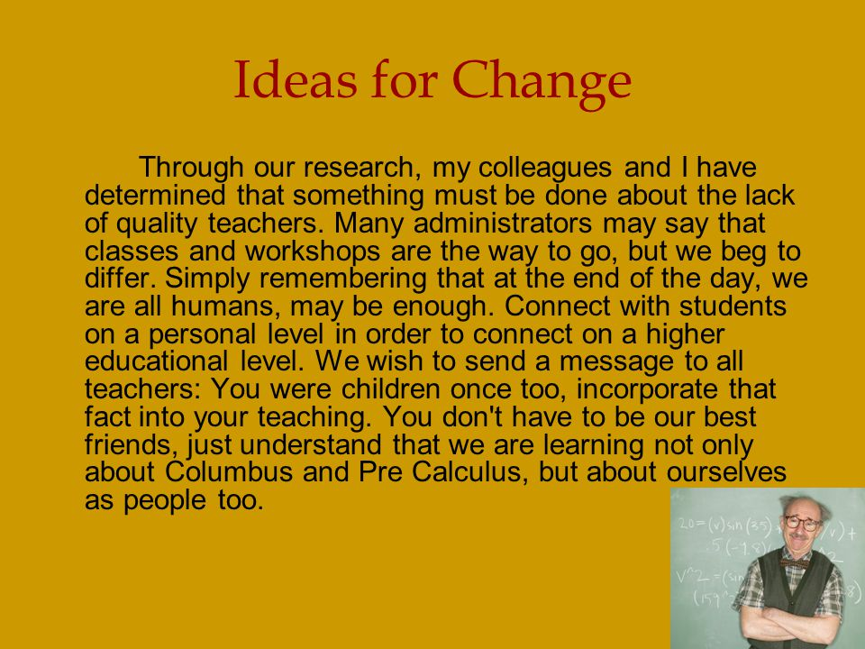 Ideas for Change Through our research, my colleagues and I have determined that something must be done about the lack of quality teachers.