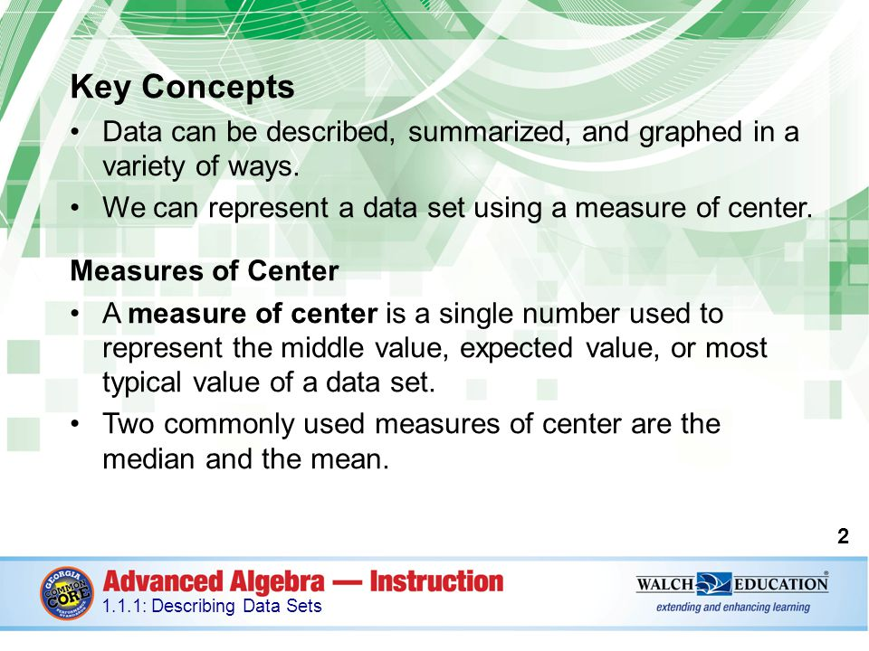 Key Concepts, continued The median is the middle-most value of a data set; 50% of the data is less than this value, and 50% is greater than it.