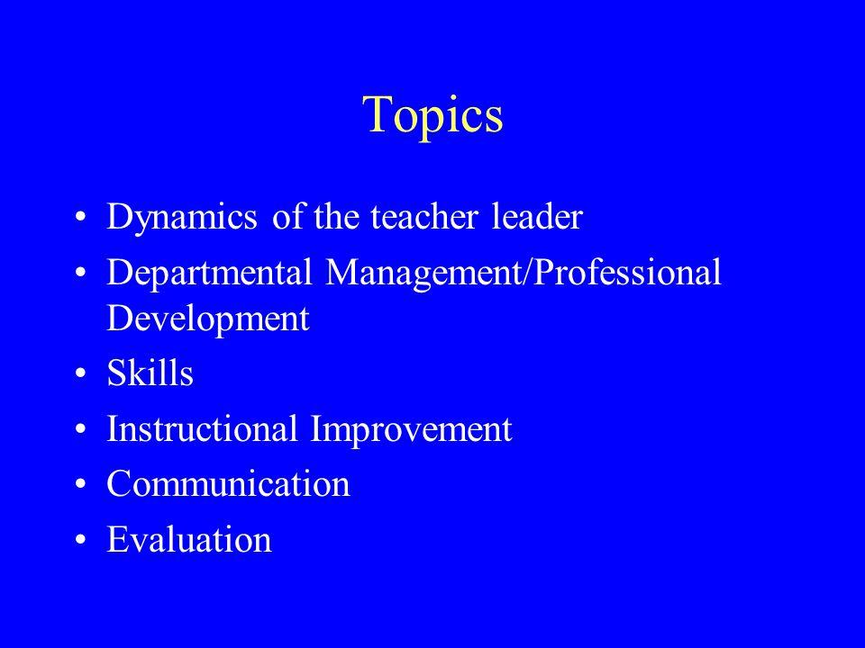 Topics Dynamics of the teacher leader Departmental Management/Professional Development Skills Instructional Improvement Communication Evaluation