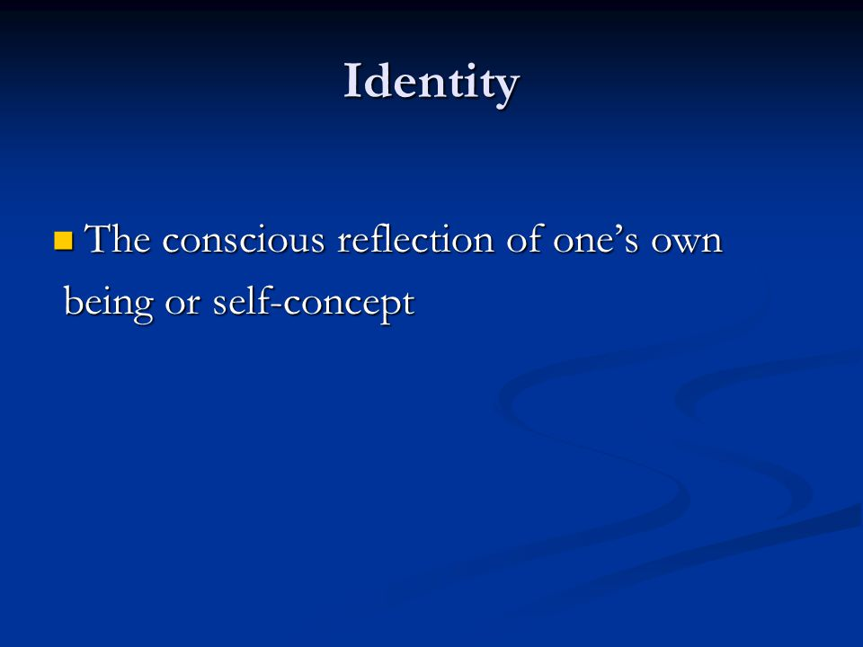 Identity The conscious reflection of one's own The conscious reflection of one's own being or self-concept being or self-concept