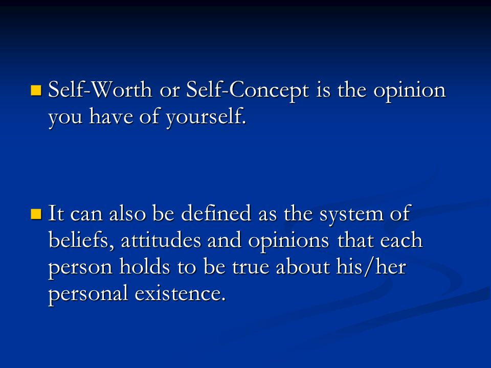 Self-Worth or Self-Concept is the opinion you have of yourself. Self-Worth or Self-Concept is the opinion you have of yourself. It can also be defined