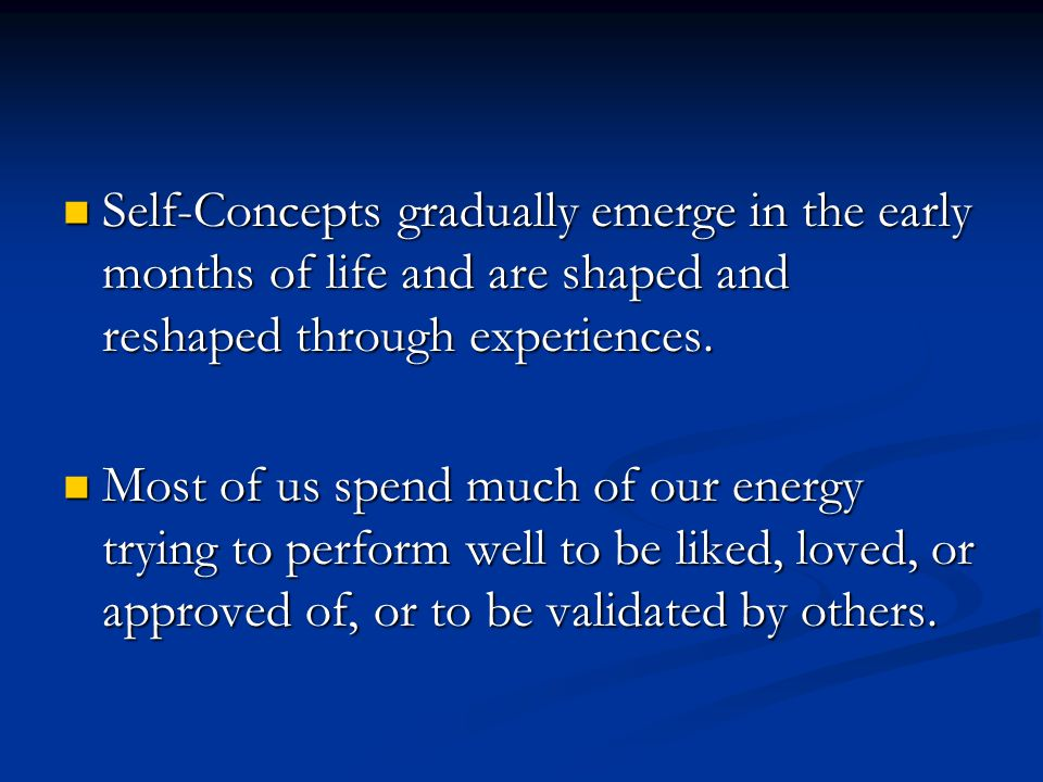 Self-Concepts gradually emerge in the early months of life and are shaped and reshaped through experiences. Self-Concepts gradually emerge in the earl