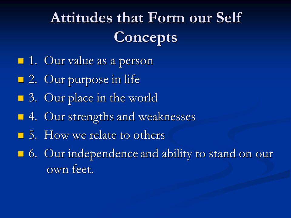 Attitudes that Form our Self Concepts 1. Our value as a person 1. Our value as a person 2. Our purpose in life 2. Our purpose in life 3. Our place in