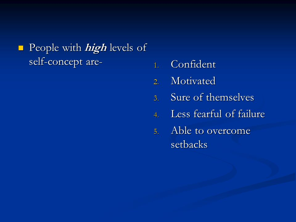 People with high levels of self-concept are- People with high levels of self-concept are- 1. Confident 2. Motivated 3. Sure of themselves 4. Less fear