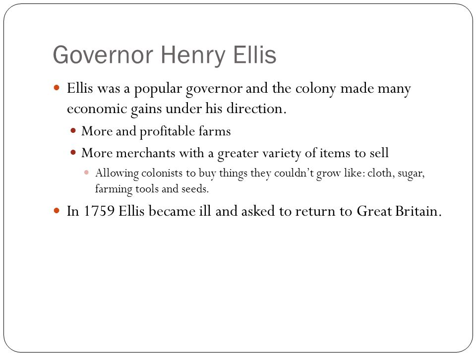 Governor Henry Ellis Ellis was a popular governor and the colony made many economic gains under his direction. More and profitable farms More merchant