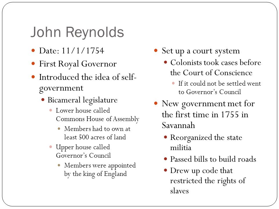 John Reynolds Date: 11/1/1754 First Royal Governor Introduced the idea of self- government Bicameral legislature Lower house called Commons House of A