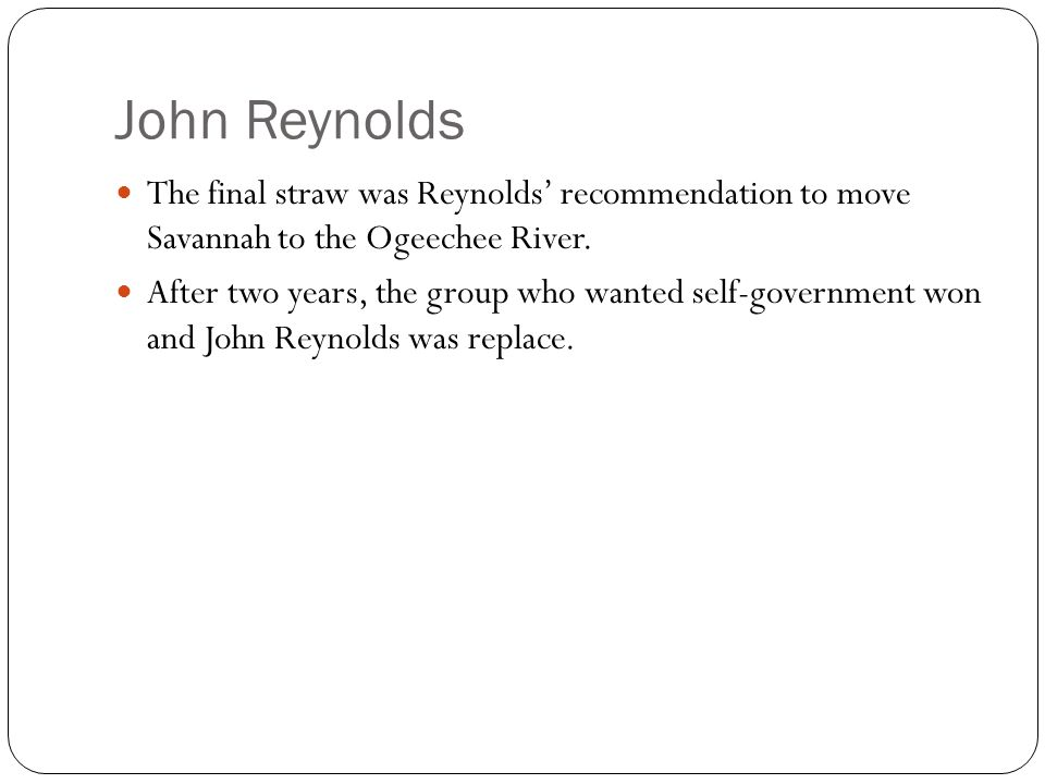 John Reynolds The final straw was Reynolds' recommendation to move Savannah to the Ogeechee River. After two years, the group who wanted self-governme