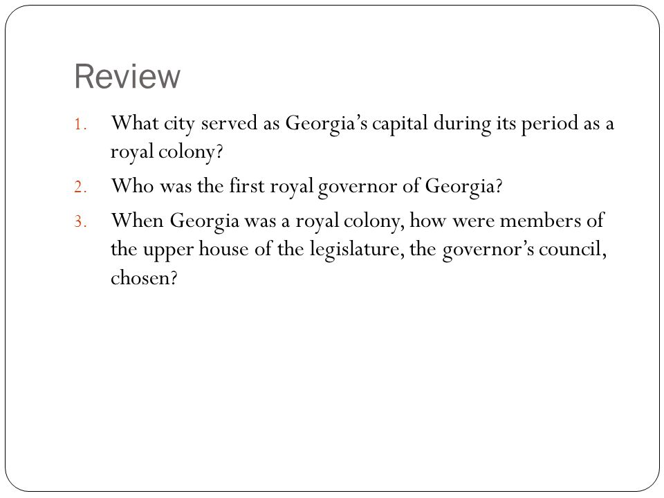 Review 1. What city served as Georgia's capital during its period as a royal colony? 2. Who was the first royal governor of Georgia? 3. When Georgia w