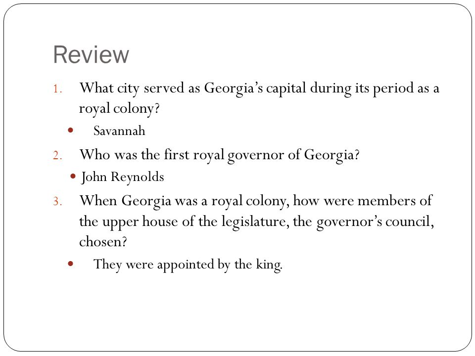 Review 1. What city served as Georgia's capital during its period as a royal colony? Savannah 2. Who was the first royal governor of Georgia? John Rey