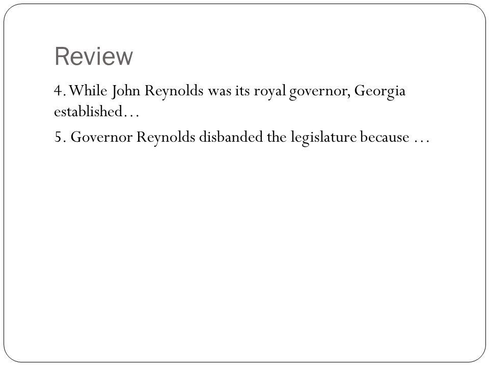 Review 4. While John Reynolds was its royal governor, Georgia established… 5. Governor Reynolds disbanded the legislature because …