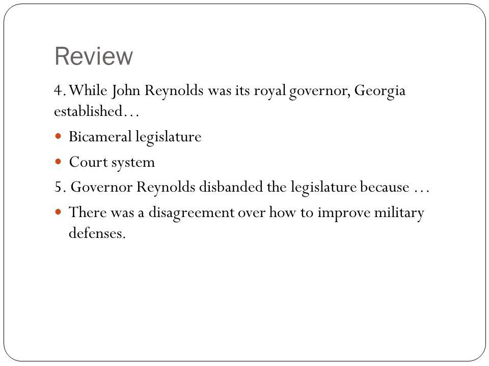 Review 4. While John Reynolds was its royal governor, Georgia established… Bicameral legislature Court system 5. Governor Reynolds disbanded the legis