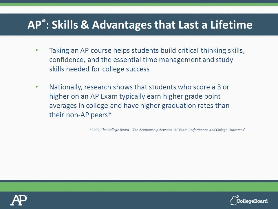 Taking an AP course helps students build critical thinking skills, confidence, and the essential time management and study skills needed for college success Nationally, research shows that students who score a 3 or higher on an AP Exam typically earn higher grade point averages in college and have higher graduation rates than their non-AP peers* *2009, The College Board, The Relationship Between AP Exam Performance and College Outcomes AP ® : Skills & Advantages that Last a Lifetime