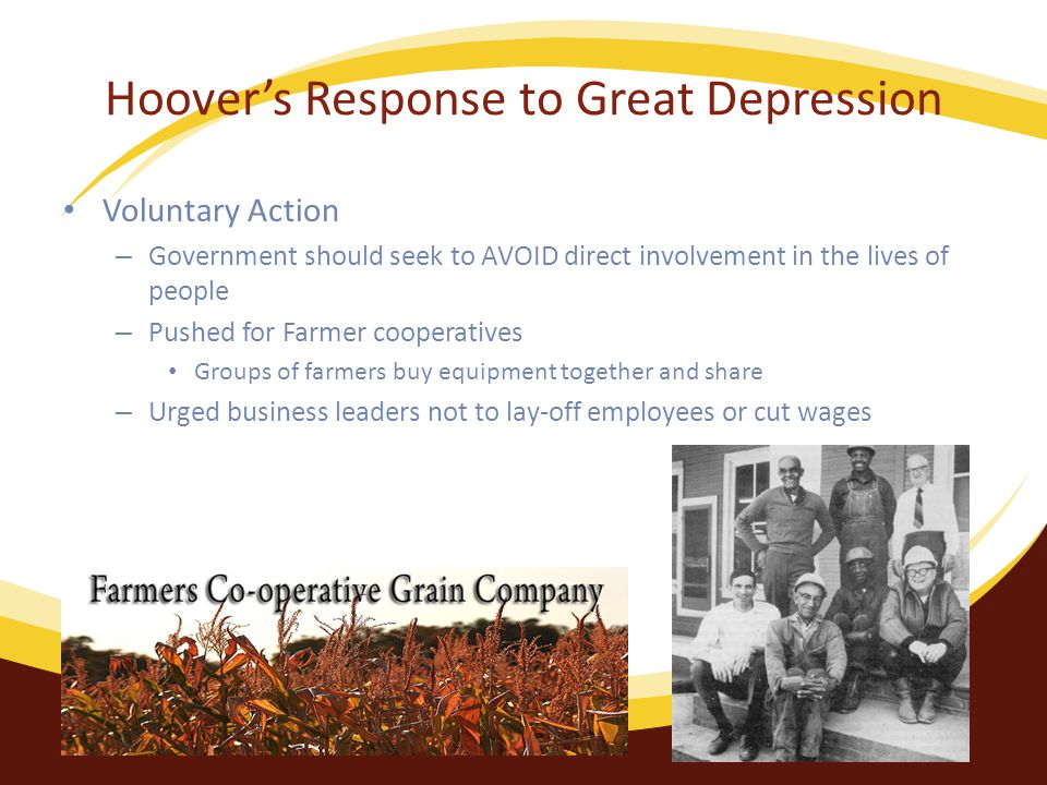Hoover's Response to Great Depression Voluntary Action – Government should seek to AVOID direct involvement in the lives of people – Pushed for Farmer cooperatives Groups of farmers buy equipment together and share – Urged business leaders not to lay-off employees or cut wages