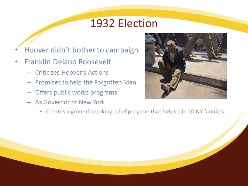 1932 Election Hoover didn't bother to campaign Franklin Delano Roosevelt – Criticizes Hoover's Actions – Promises to help the Forgotten Man – Offers public works programs – As Governor of New York Creates a ground breaking relief program that helps 1 in 10 NY families.