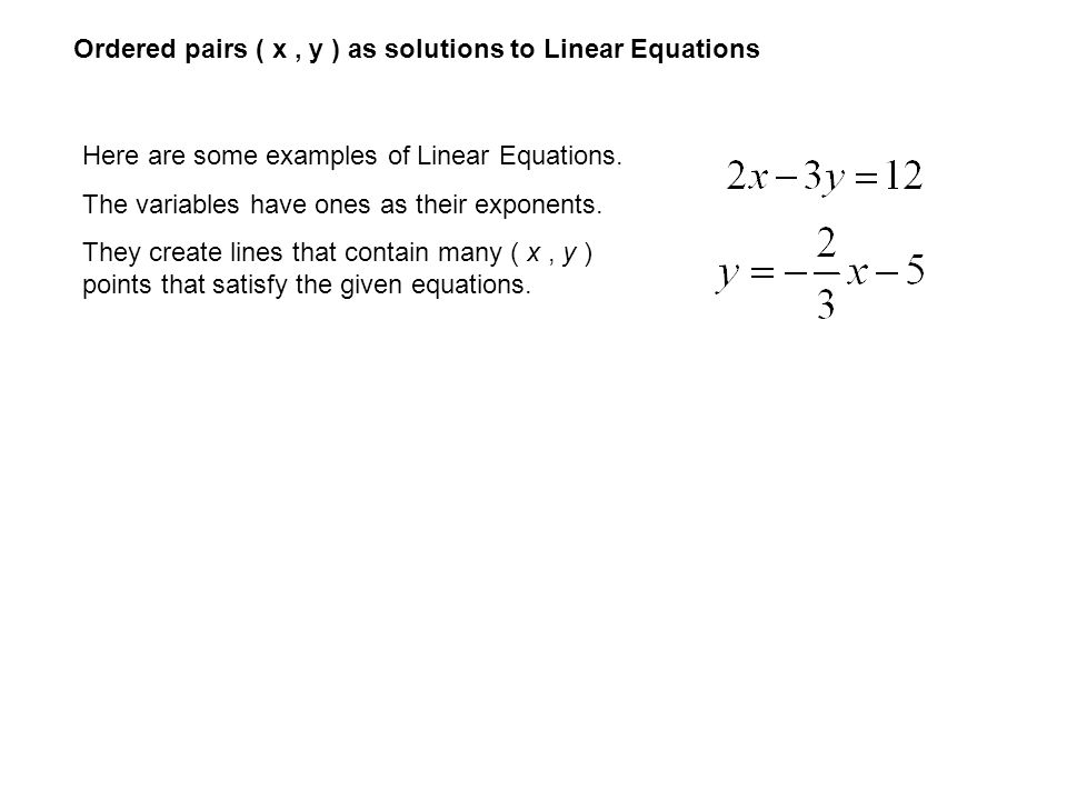 Ordered pairs ( x, y ) as solutions to Linear Equations Here are some examples of Linear Equations. The variables have ones as their exponents. They c
