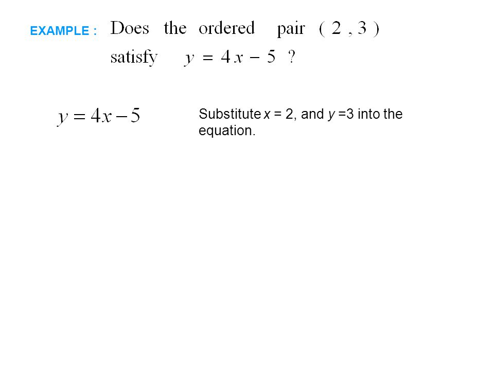 EXAMPLE : Substitute x = 2, and y =3 into the equation.