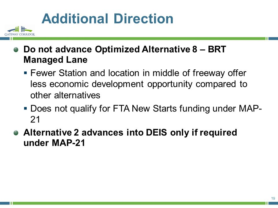Do not advance Optimized Alternative 8 – BRT Managed Lane  Fewer Station and location in middle of freeway offer less economic development opportunity compared to other alternatives  Does not qualify for FTA New Starts funding under MAP- 21 Alternative 2 advances into DEIS only if required under MAP-21 Additional Direction 19