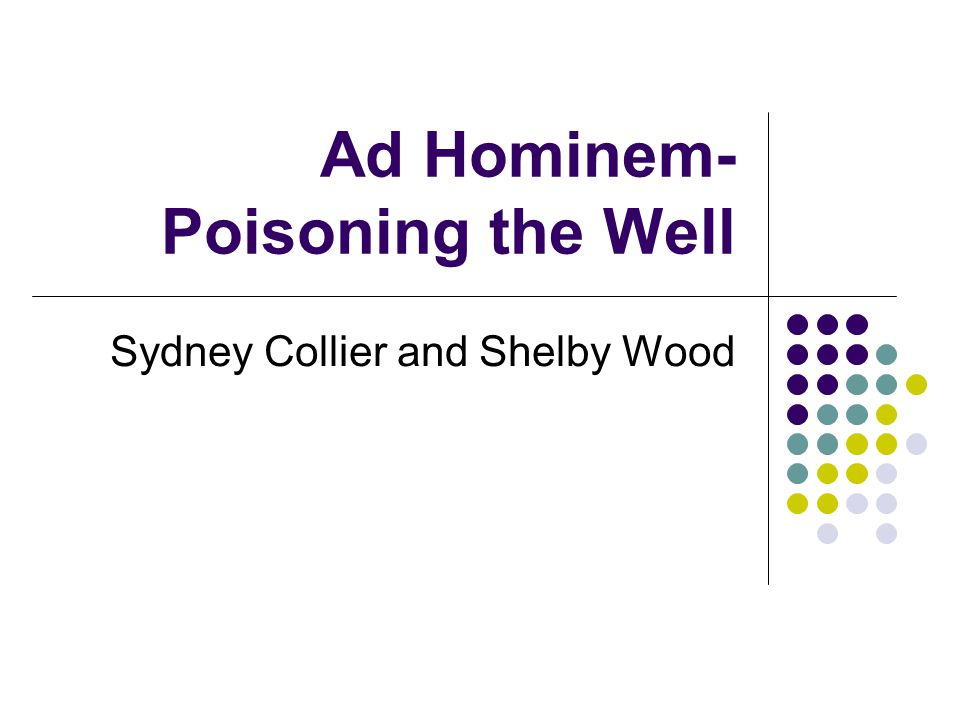Ad Hominem- Poisoning the Well Sydney Collier and Shelby Wood