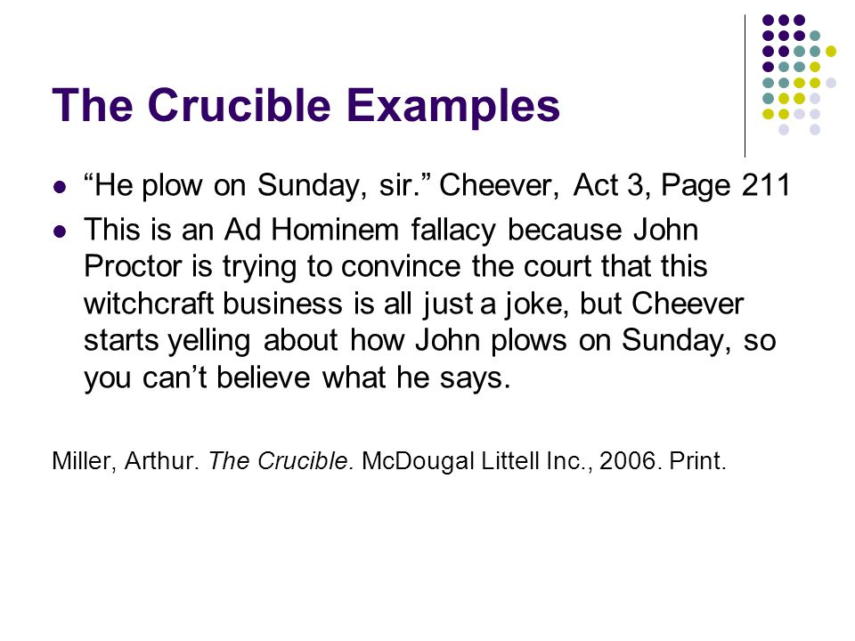 He plow on Sunday, sir. Cheever, Act 3, Page 211 This is an Ad Hominem fallacy because John Proctor is trying to convince the court that this witchcraft business is all just a joke, but Cheever starts yelling about how John plows on Sunday, so you can't believe what he says.