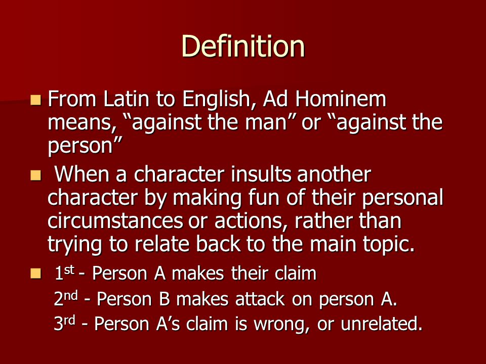 Definition From Latin to English, Ad Hominem means, against the man or against the person From Latin to English, Ad Hominem means, against the man or against the person When a character insults another character by making fun of their personal circumstances or actions, rather than trying to relate back to the main topic.
