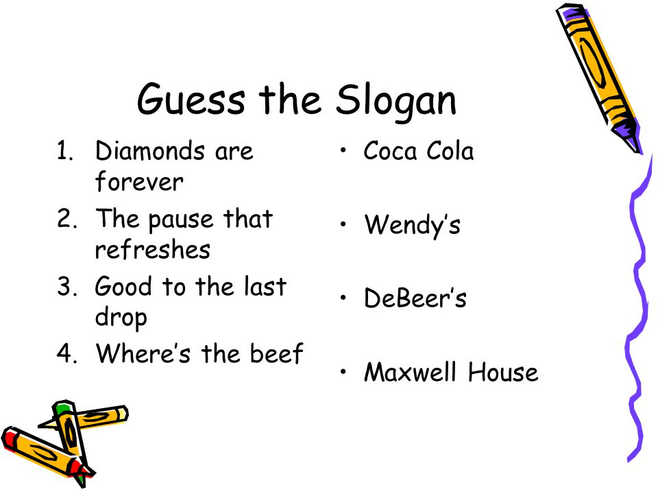 Guess the Slogan 1.Diamonds are forever 2.The pause that refreshes 3.Good to the last drop 4.Where's the beef Coca Cola Wendy's DeBeer's Maxwell House