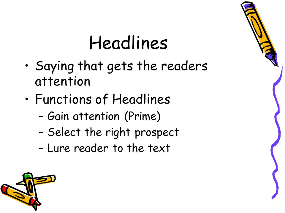 Headlines Saying that gets the readers attention Functions of Headlines –Gain attention (Prime) –Select the right prospect –Lure reader to the text