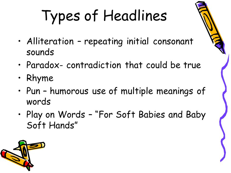 Types of Headlines Alliteration – repeating initial consonant sounds Paradox- contradiction that could be true Rhyme Pun – humorous use of multiple me