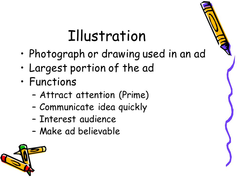 Illustration Photograph or drawing used in an ad Largest portion of the ad Functions –Attract attention (Prime) –Communicate idea quickly –Interest audience –Make ad believable
