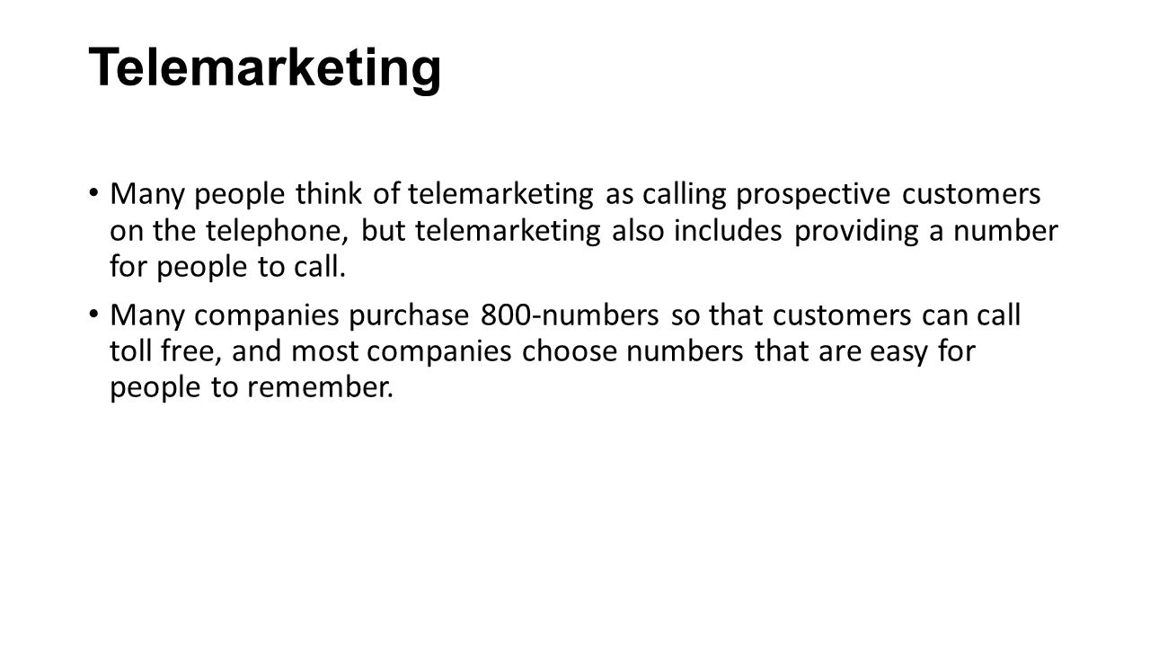 Telemarketing Many people think of telemarketing as calling prospective customers on the telephone, but telemarketing also includes providing a number for people to call.