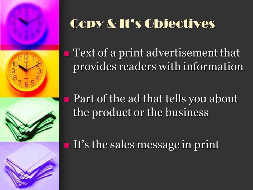 Objectives of the specific ad Characteristics of the ad Characteristics of the ad You need to know how much space in the ad has been allocated for copy You need to know how much space in the ad has been allocated for copy The amount of copy you need to write is limited by the amount of space it will occupy The amount of copy you need to write is limited by the amount of space it will occupy Copy must coordinate with the other elements of the as such as the headline and the illustration Copy must coordinate with the other elements of the as such as the headline and the illustration Example: If a headline addresses a problem such as dandruff, then the copy must provide a solution to the problem Example: If a headline addresses a problem such as dandruff, then the copy must provide a solution to the problem