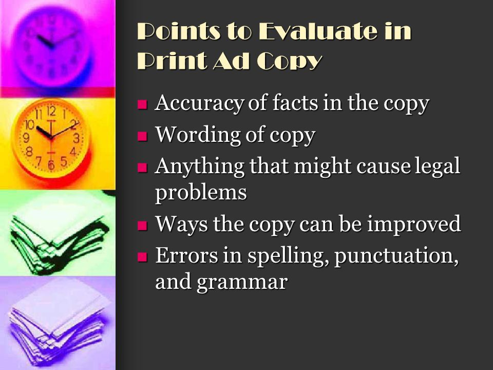 Points to Evaluate in Print Ad Copy Accuracy of facts in the copy Accuracy of facts in the copy Wording of copy Wording of copy Anything that might ca