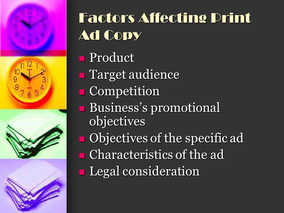 Factors Affecting Print Ad Copy Product Product Affects not only what you say about a good or service but also how much you say Affects not only what you say about a good or service but also how much you say Example: You can present a great deal of information about items such as automobiles or insurance, however, perfume or personal-care products have fewer features to describe Example: You can present a great deal of information about items such as automobiles or insurance, however, perfume or personal-care products have fewer features to describe