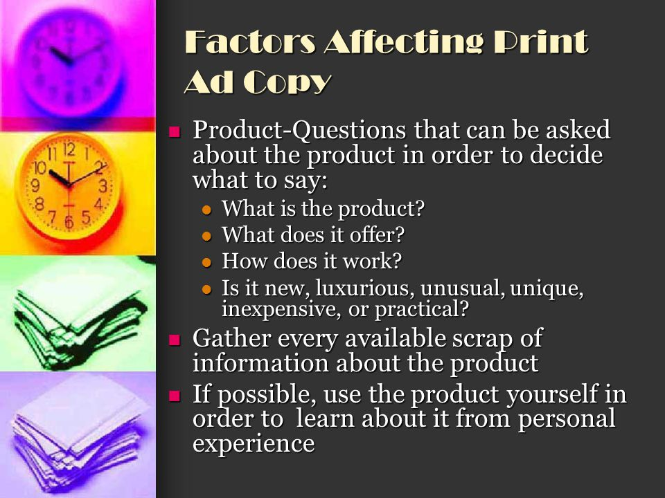 Factors Affecting Print Ad Copy Target audience (T.A.) Target audience (T.A.) Consists of the consumers who are most likely to use the product Consists of the consumers who are most likely to use the product Questions to ask in order to write copy that will attract the T.A.