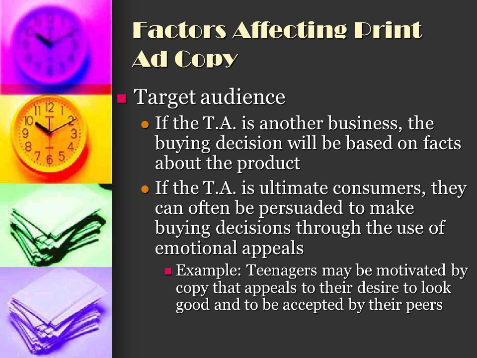 Factors Affecting Print Ad Copy Competition Competition You need to study competitors advertisements You need to study competitors advertisements You need to determine what other products are competing with your for the T.A.