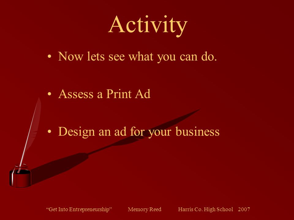 """""""Get Into Entrepreneurship"""" Memory Reed Harris Co. High School 2007 Activity Now lets see what you can do. Assess a Print Ad Design an ad for your bus"""