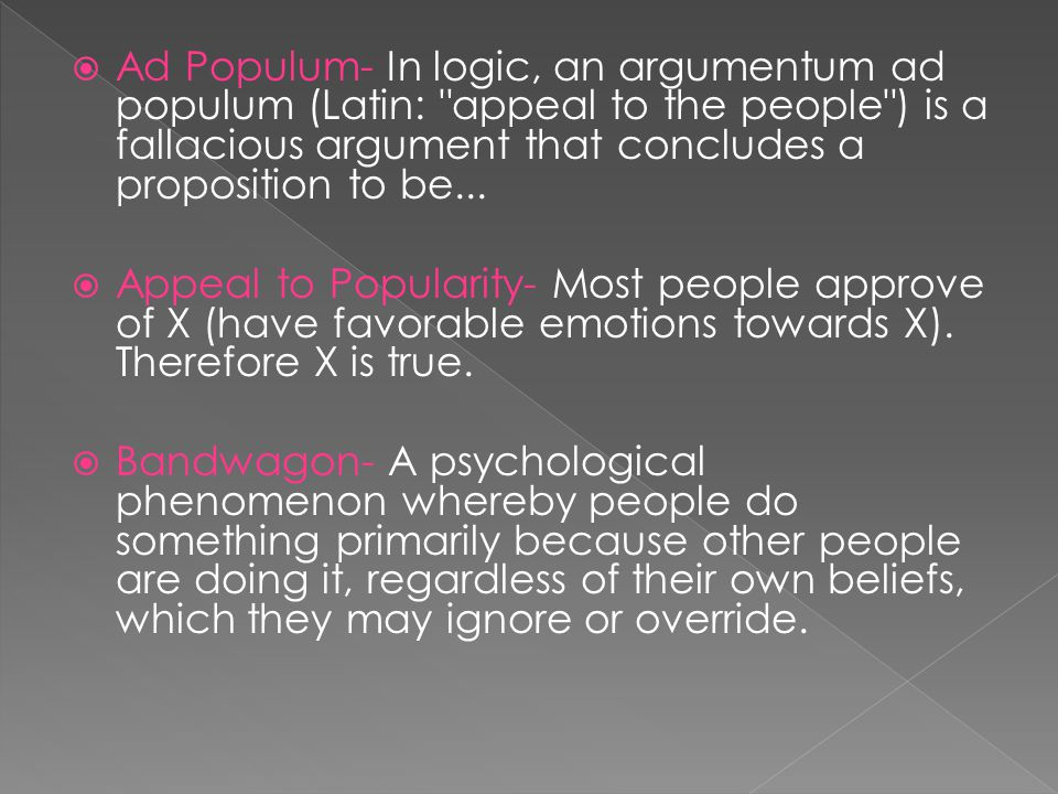  Ad Populum- In logic, an argumentum ad populum (Latin: appeal to the people ) is a fallacious argument that concludes a proposition to be...
